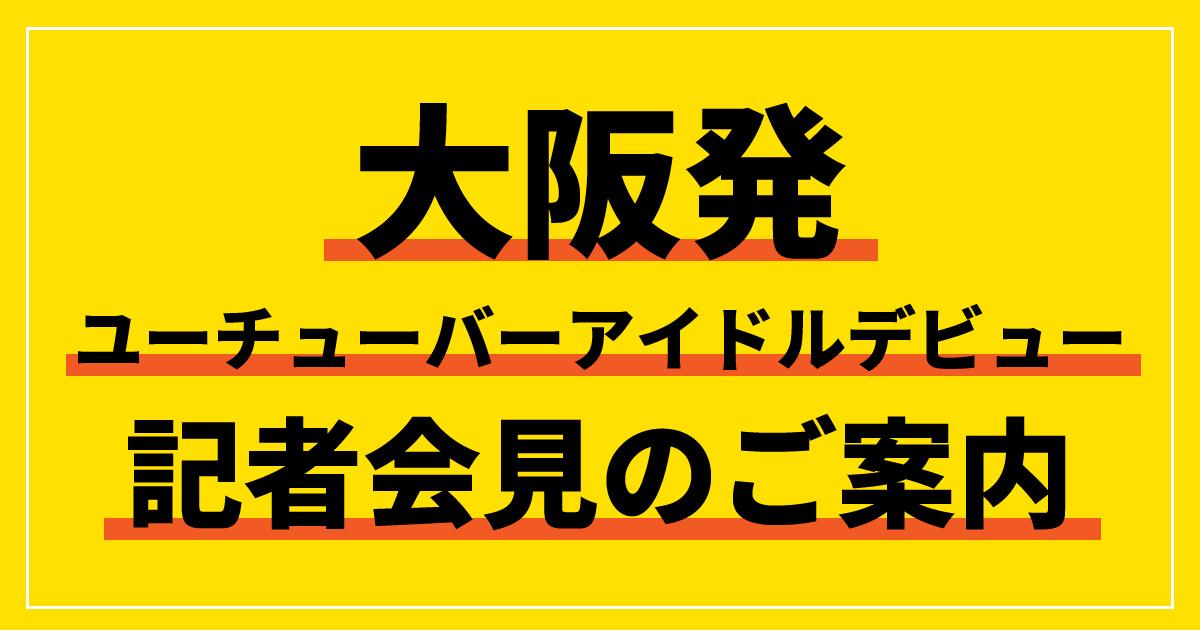 大阪発ユーチューバーアイドルデビュー記者会見のご案内